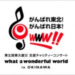 what a wonderful world 〜がんばれ東北! がんばれ日本! 〜 in OKINAWA 東北関東大震災支援チャリティコンサート