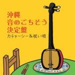沖縄 音のごちそう決定版 〜カチャーシー&祝い歌〜